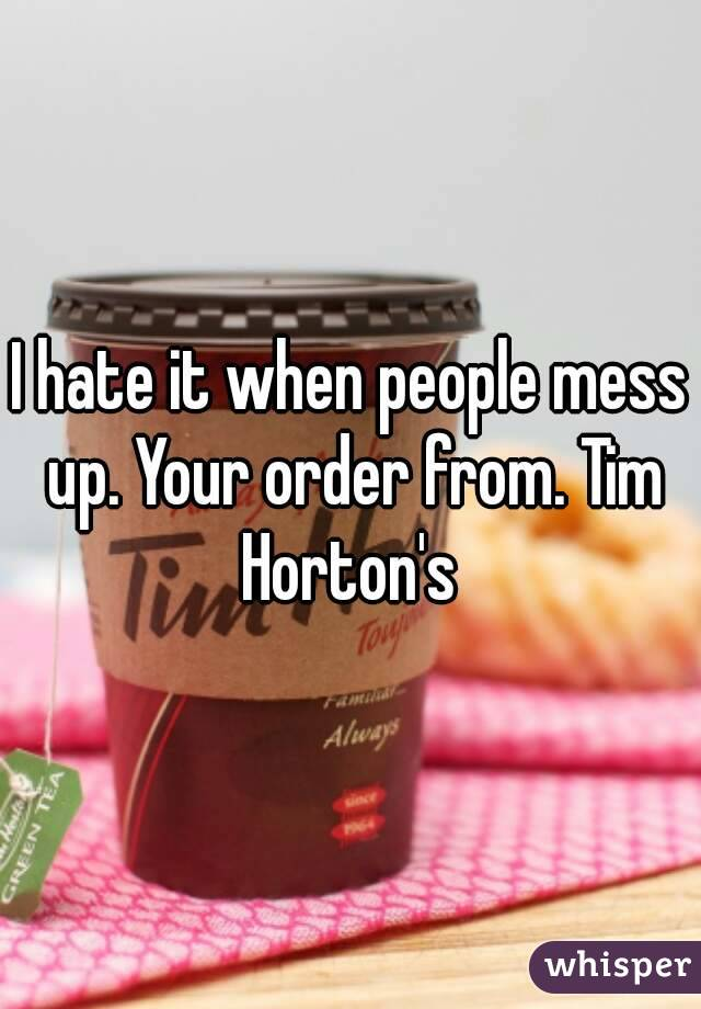 I hate it when people mess up. Your order from. Tim Horton's