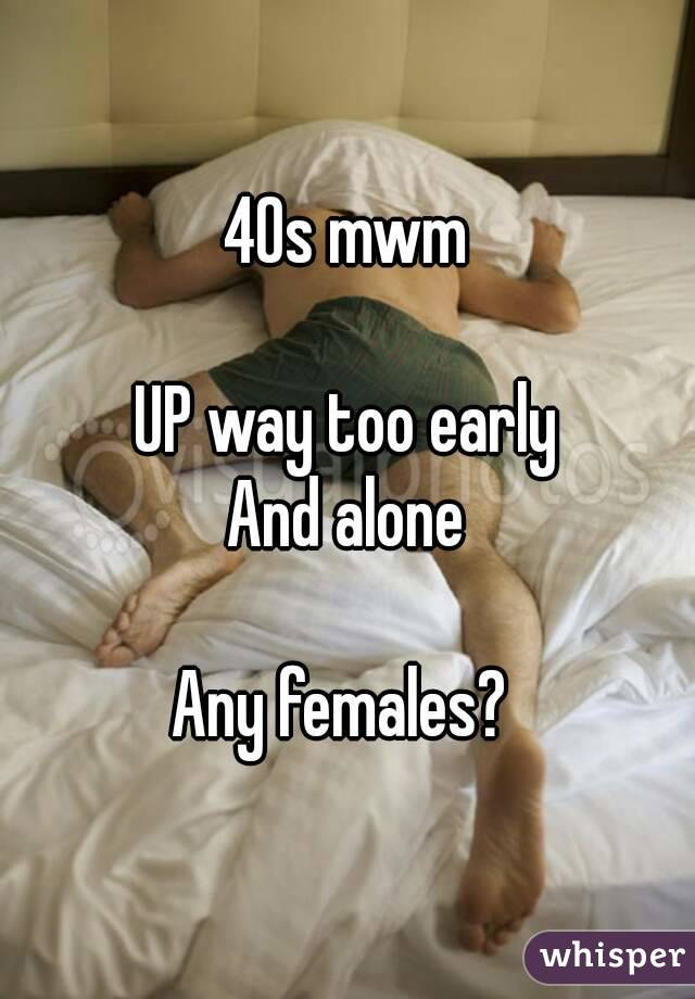 40s mwm  UP way too early And alone  Any females?