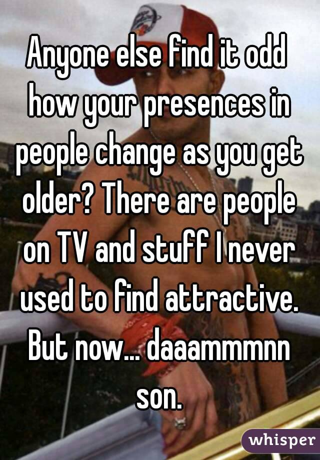 Anyone else find it odd how your presences in people change as you get older? There are people on TV and stuff I never used to find attractive. But now... daaammmnn son.