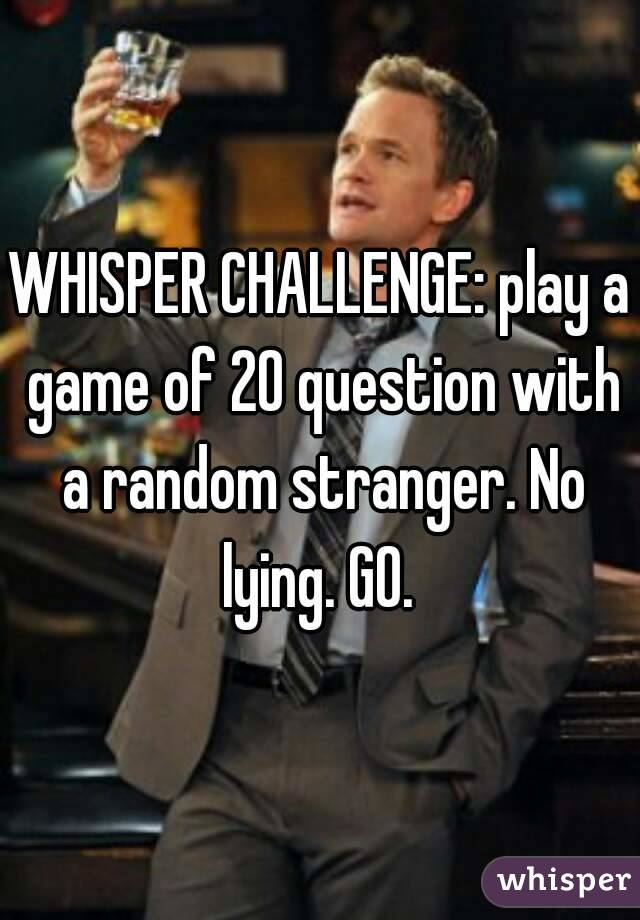 WHISPER CHALLENGE: play a game of 20 question with a random stranger. No lying. GO.