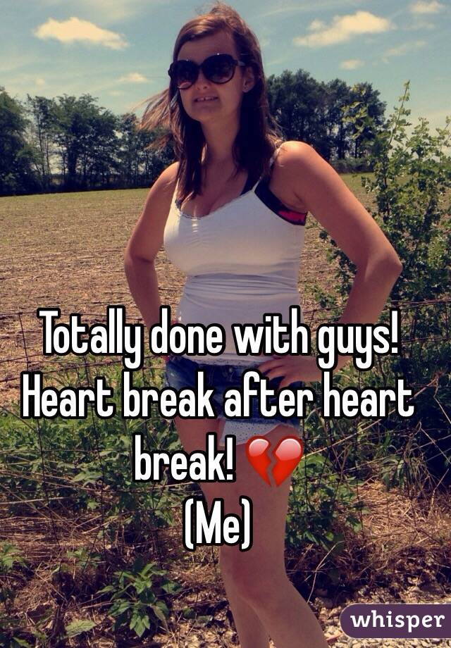 Totally done with guys!  Heart break after heart break! 💔 (Me)