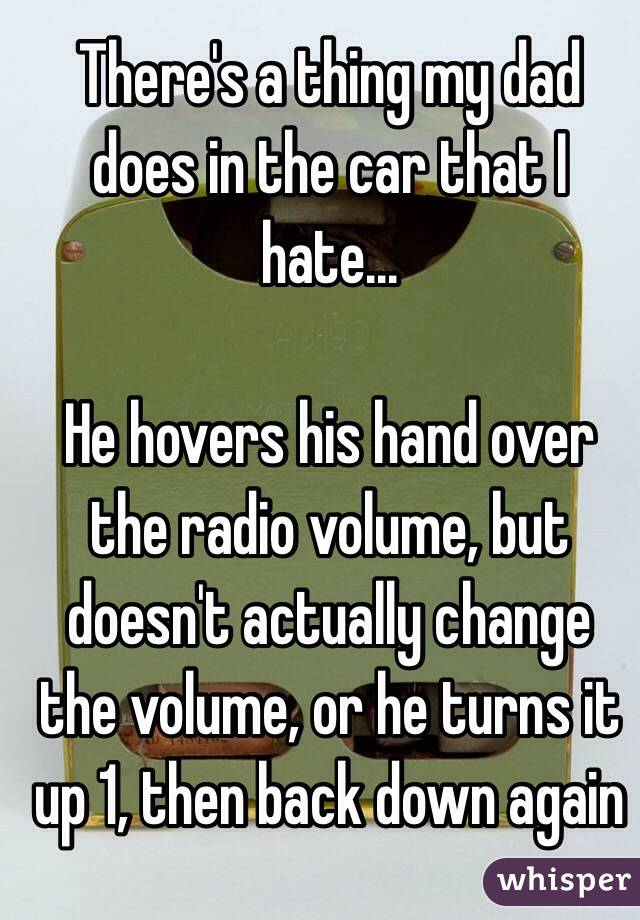 There's a thing my dad does in the car that I hate...  He hovers his hand over the radio volume, but doesn't actually change the volume, or he turns it up 1, then back down again