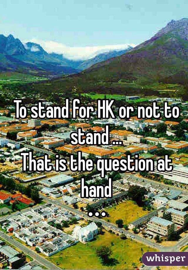 To stand for HK or not to stand ... That is the question at hand  •••