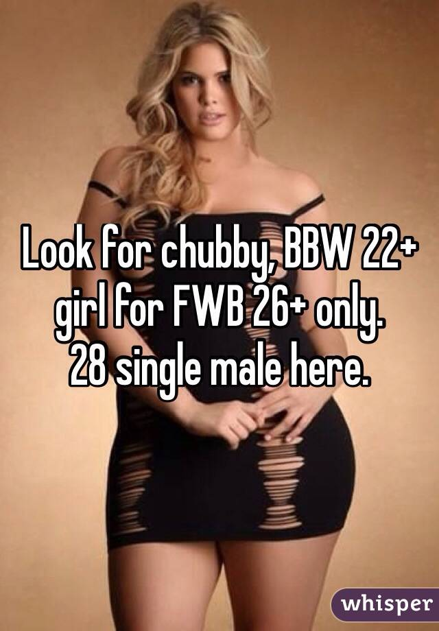 Look for chubby, BBW 22+ girl for FWB 26+ only.  28 single male here.