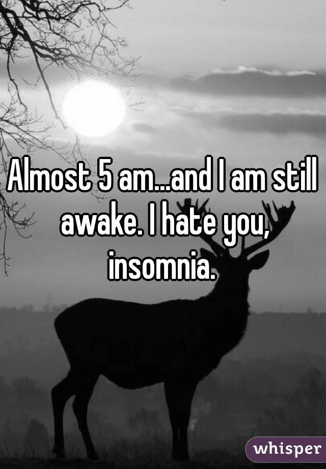 Almost 5 am...and I am still awake. I hate you, insomnia.