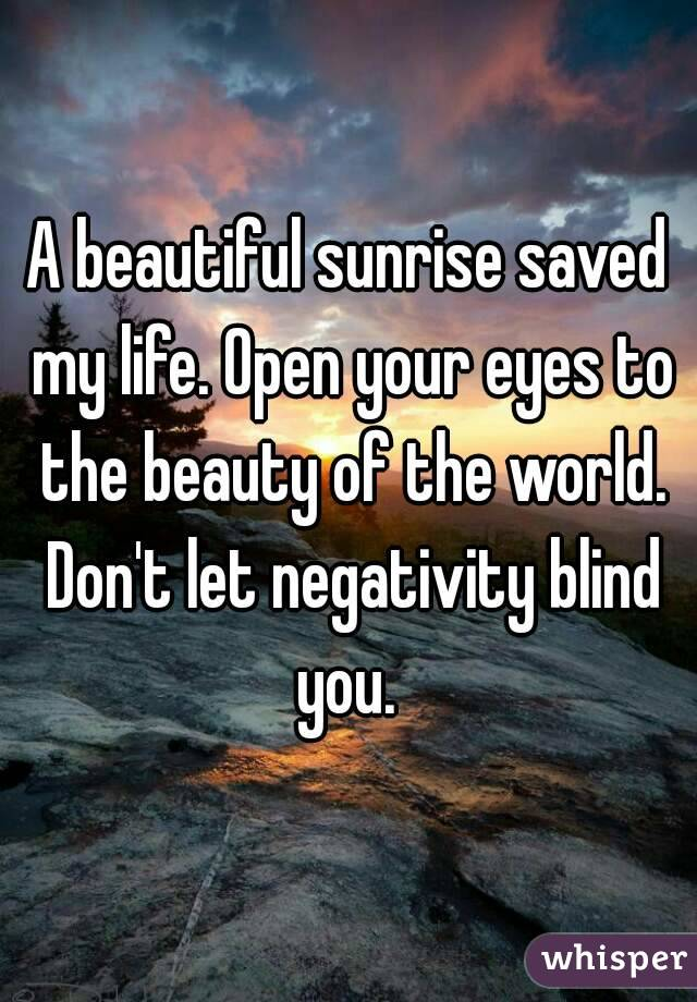 A beautiful sunrise saved my life. Open your eyes to the beauty of the world. Don't let negativity blind you.