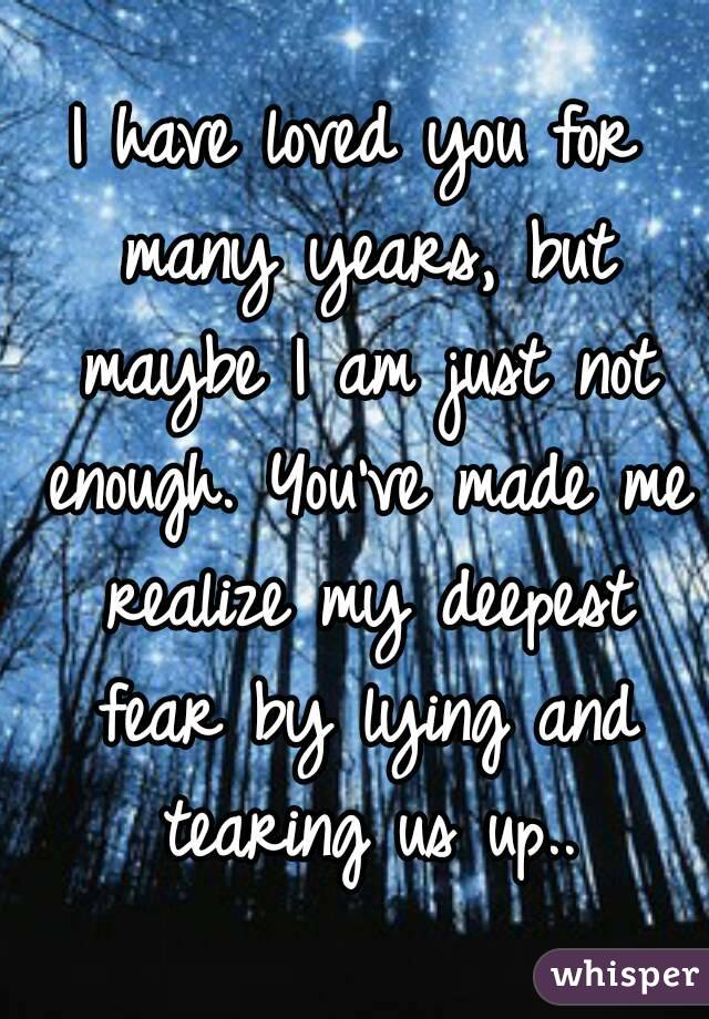 I have loved you for many years, but maybe I am just not enough. You've made me realize my deepest fear by lying and tearing us up..
