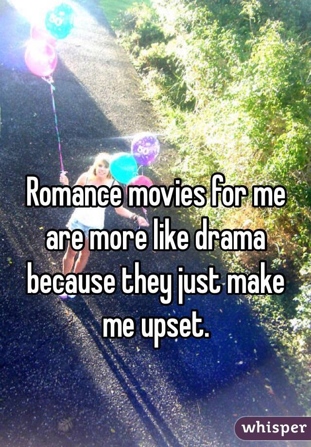 Romance movies for me are more like drama because they just make me upset.