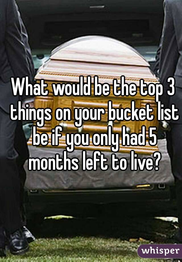 What would be the top 3 things on your bucket list be if you only had 5 months left to live?