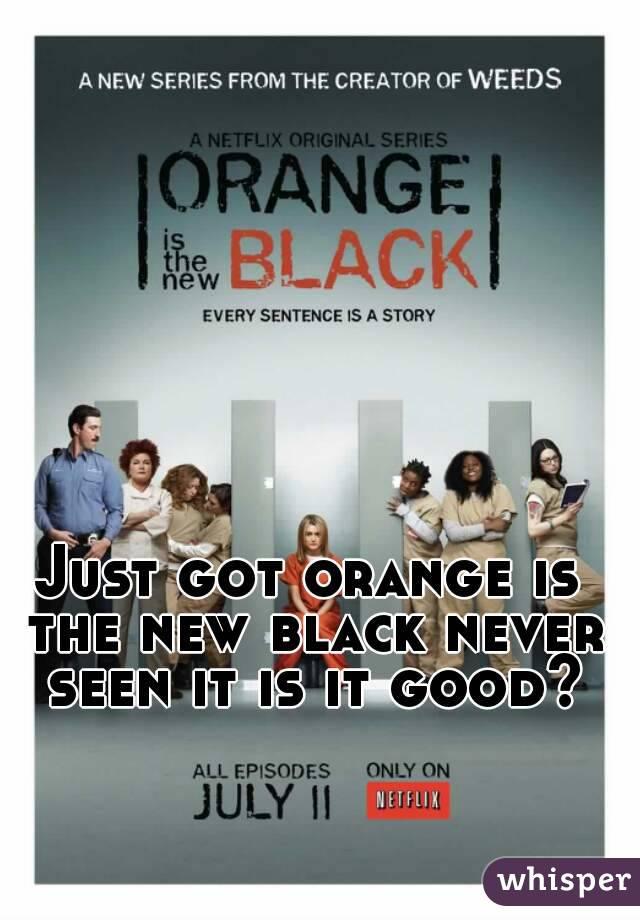 Just got orange is the new black never seen it is it good?