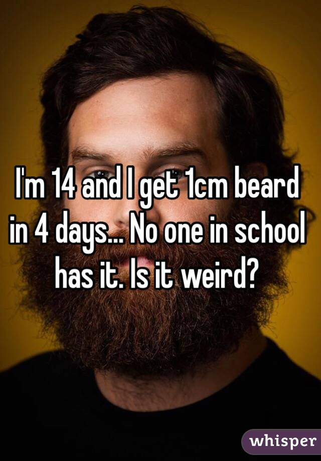 I'm 14 and I get 1cm beard in 4 days... No one in school has it. Is it weird?