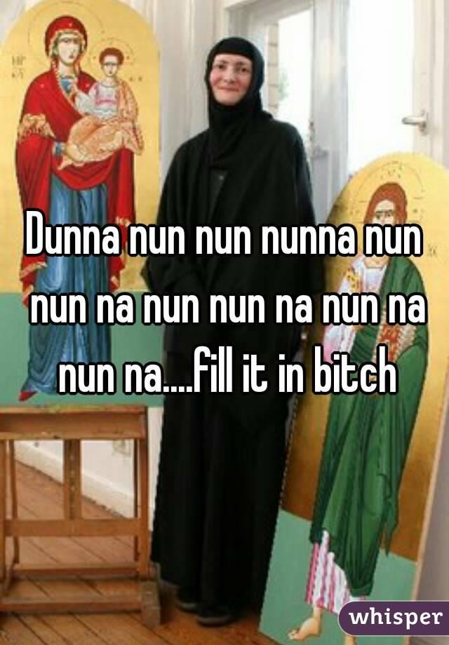 Dunna nun nun nunna nun nun na nun nun na nun na nun na....fill it in bitch