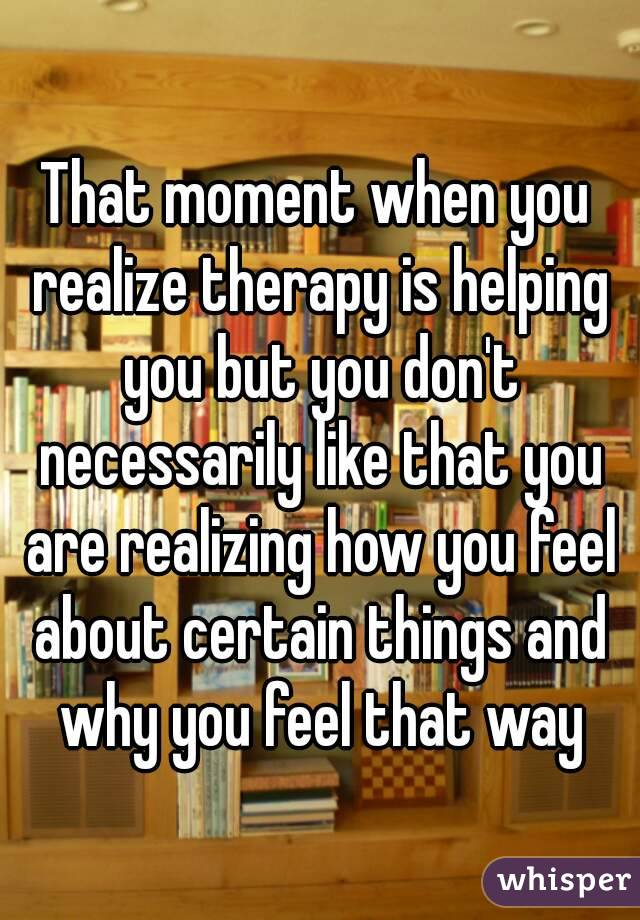 That moment when you realize therapy is helping you but you don't necessarily like that you are realizing how you feel about certain things and why you feel that way