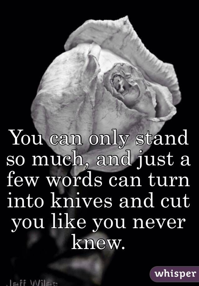 You can only stand so much, and just a few words can turn into knives and cut you like you never knew.