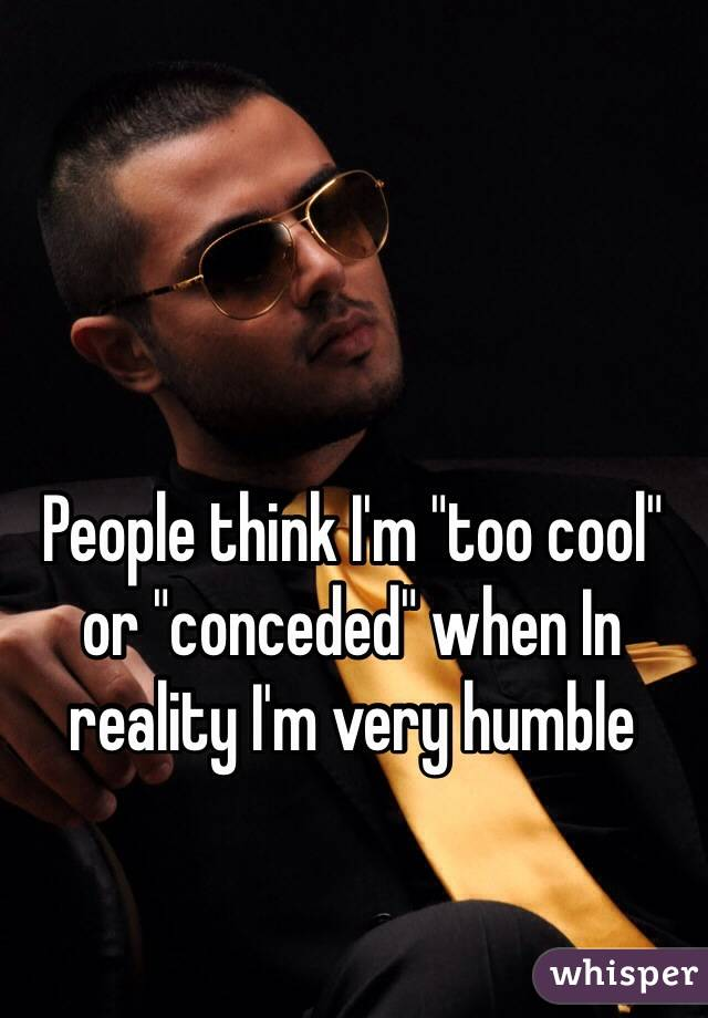 "People think I'm ""too cool"" or ""conceded"" when In reality I'm very humble"
