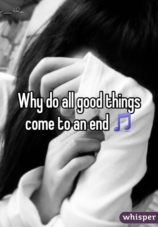 Why do all good things come to an end 🎵