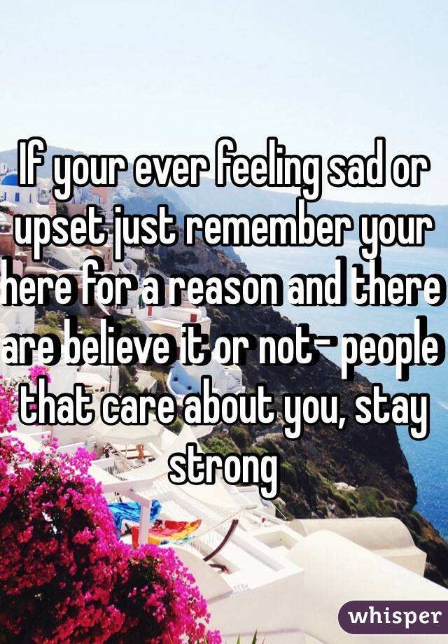 If your ever feeling sad or upset just remember your here for a reason and there are believe it or not- people that care about you, stay strong