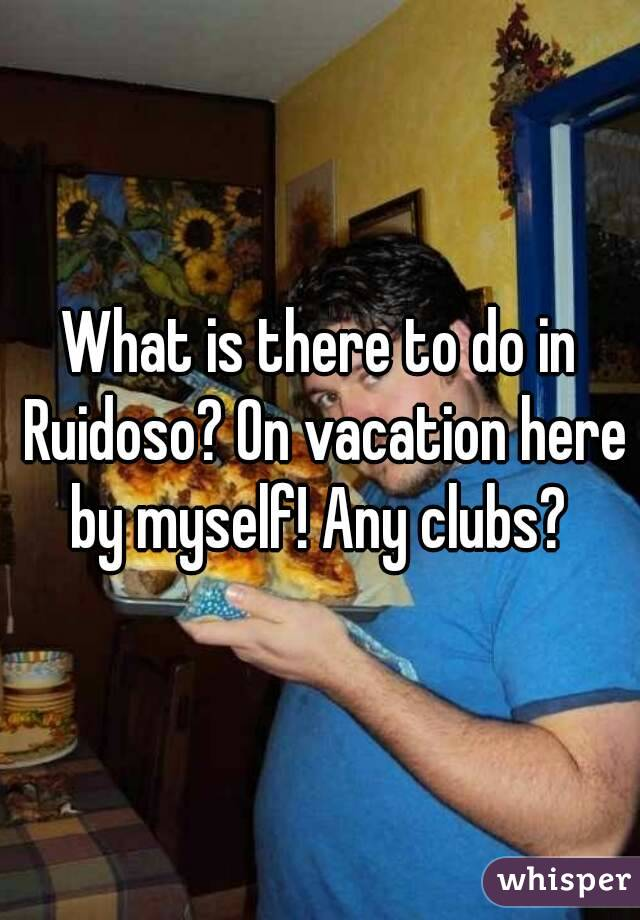What is there to do in Ruidoso? On vacation here by myself! Any clubs?