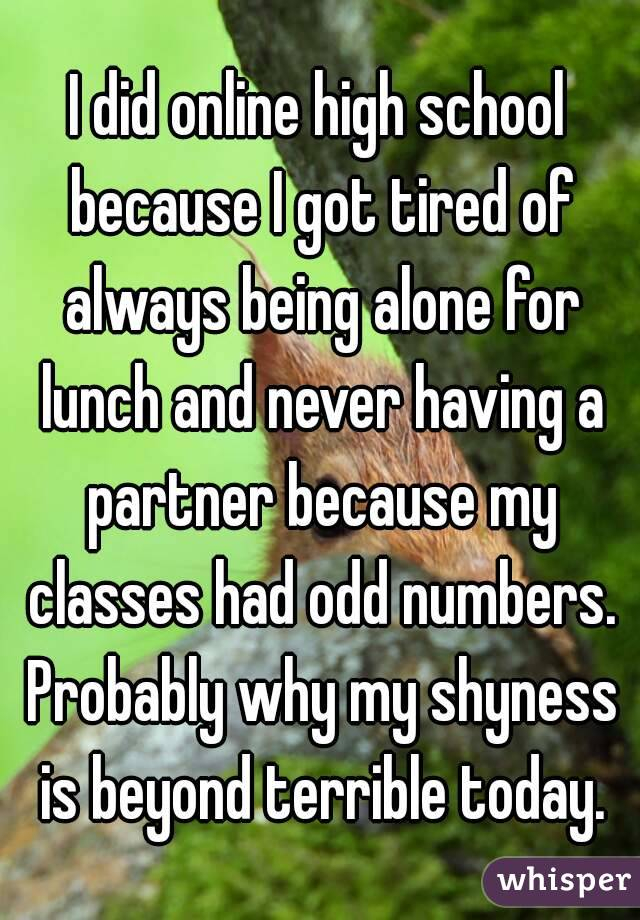 I did online high school because I got tired of always being alone for lunch and never having a partner because my classes had odd numbers. Probably why my shyness is beyond terrible today.
