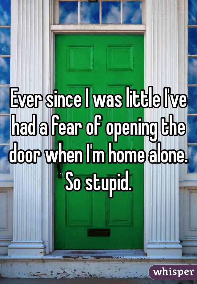 Ever since I was little I've had a fear of opening the door when I'm home alone. So stupid.