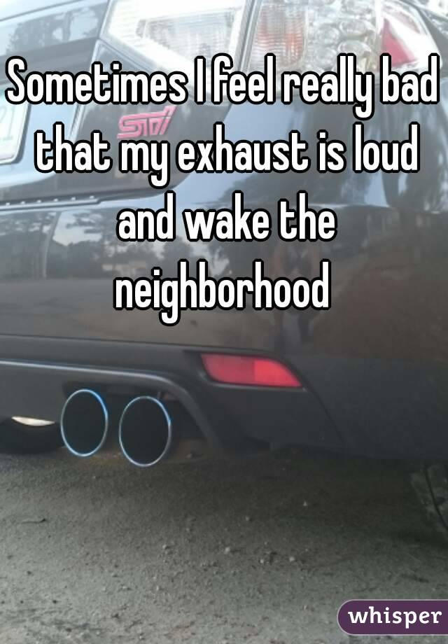 Sometimes I feel really bad that my exhaust is loud and wake the neighborhood