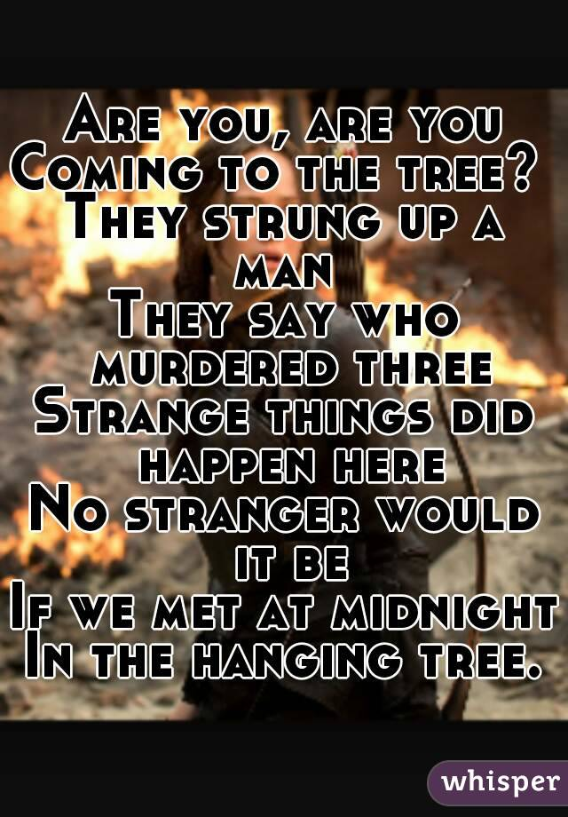 Are you, are you Coming to the tree?  They strung up a man  They say who murdered three Strange things did happen here No stranger would it be If we met at midnight In the hanging tree.