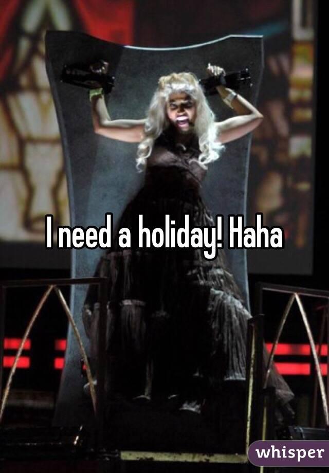 I need a holiday! Haha