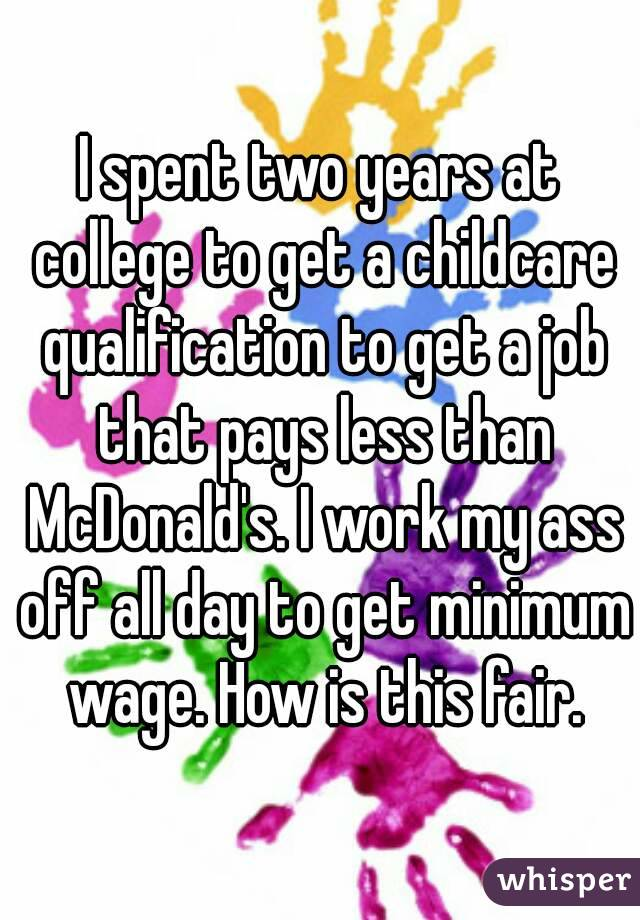 I spent two years at college to get a childcare qualification to get a job that pays less than McDonald's. I work my ass off all day to get minimum wage. How is this fair.