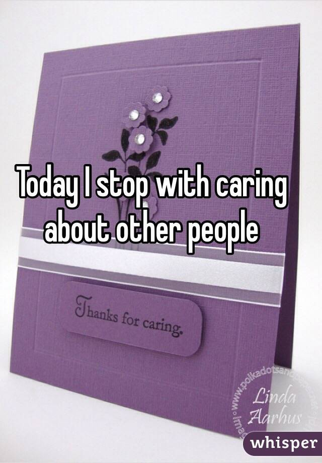 Today I stop with caring about other people
