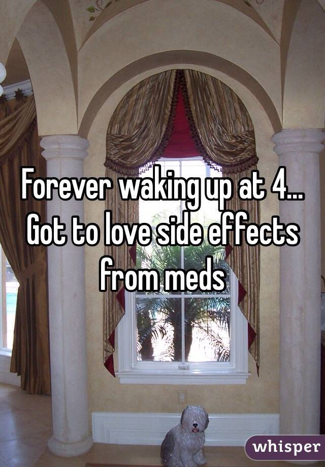 Forever waking up at 4... Got to love side effects from meds