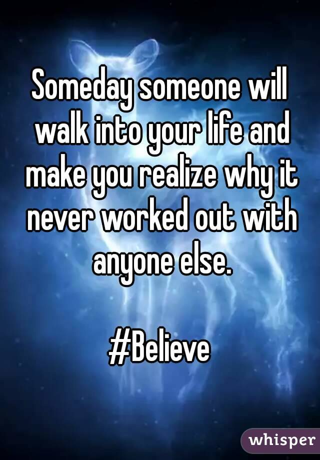 Someday someone will walk into your life and make you realize why it never worked out with anyone else.  #Believe
