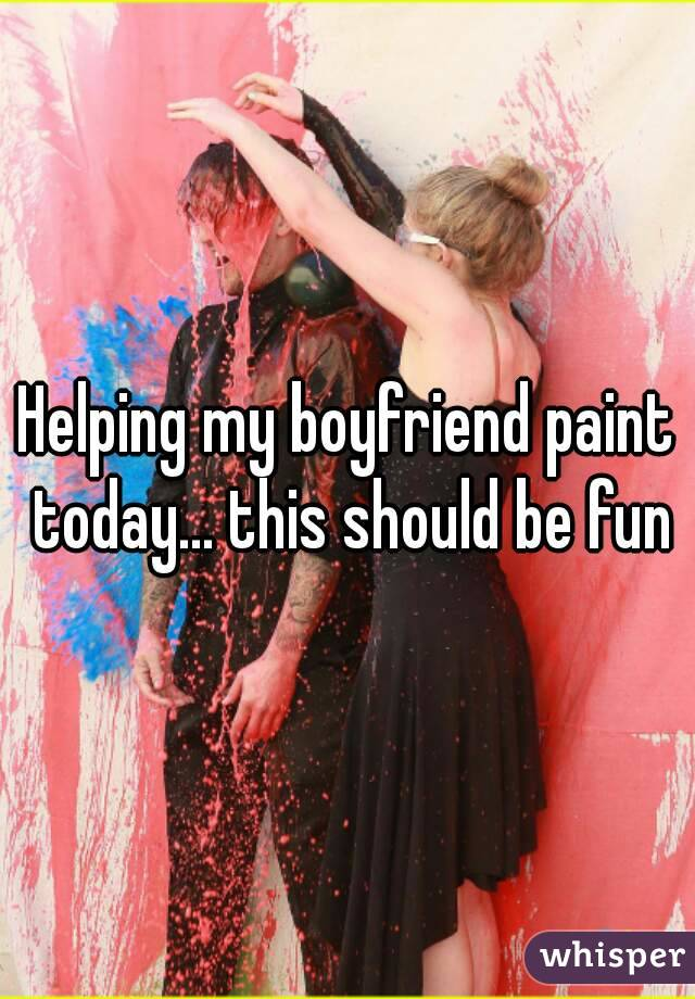 Helping my boyfriend paint today... this should be fun