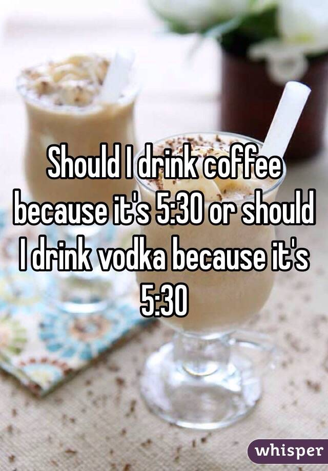 Should I drink coffee because it's 5:30 or should I drink vodka because it's 5:30