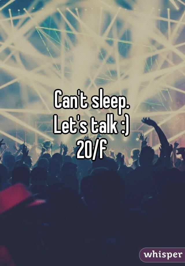 Can't sleep. Let's talk :) 20/f