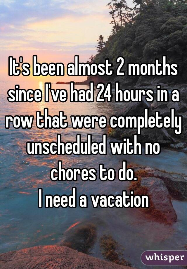 It's been almost 2 months since I've had 24 hours in a row that were completely unscheduled with no chores to do.  I need a vacation