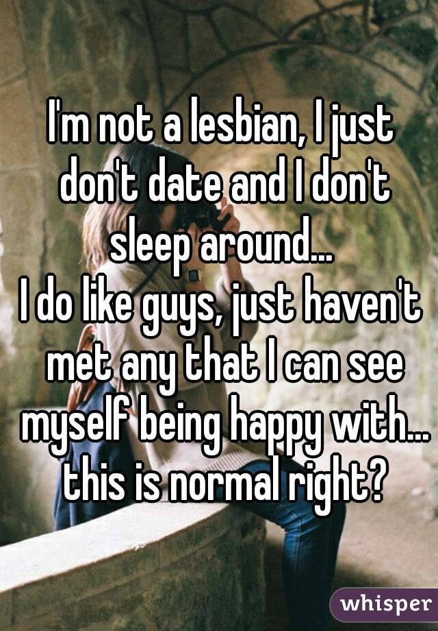 I'm not a lesbian, I just don't date and I don't sleep around...  I do like guys, just haven't met any that I can see myself being happy with... this is normal right?