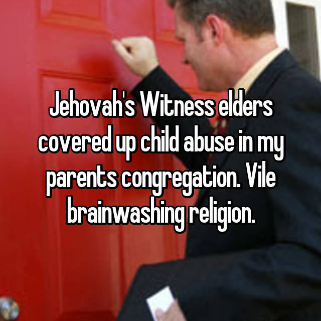 Jehovah's Witness elders covered up child abuse in my parents congregation. Vile brainwashing religion.