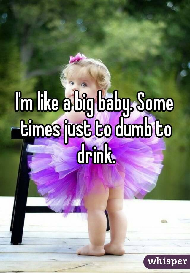 I'm like a big baby. Some times just to dumb to drink.