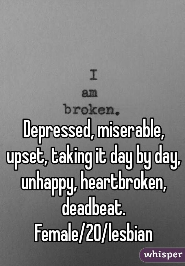 Depressed, miserable, upset, taking it day by day, unhappy, heartbroken, deadbeat. Female/20/lesbian