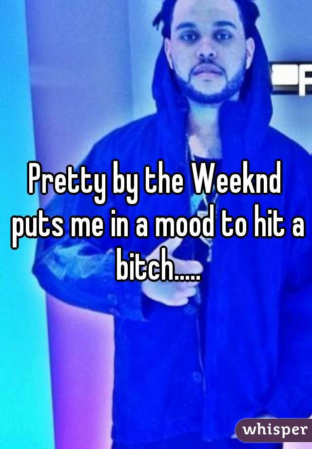 Pretty by the Weeknd puts me in a mood to hit a bitch.....