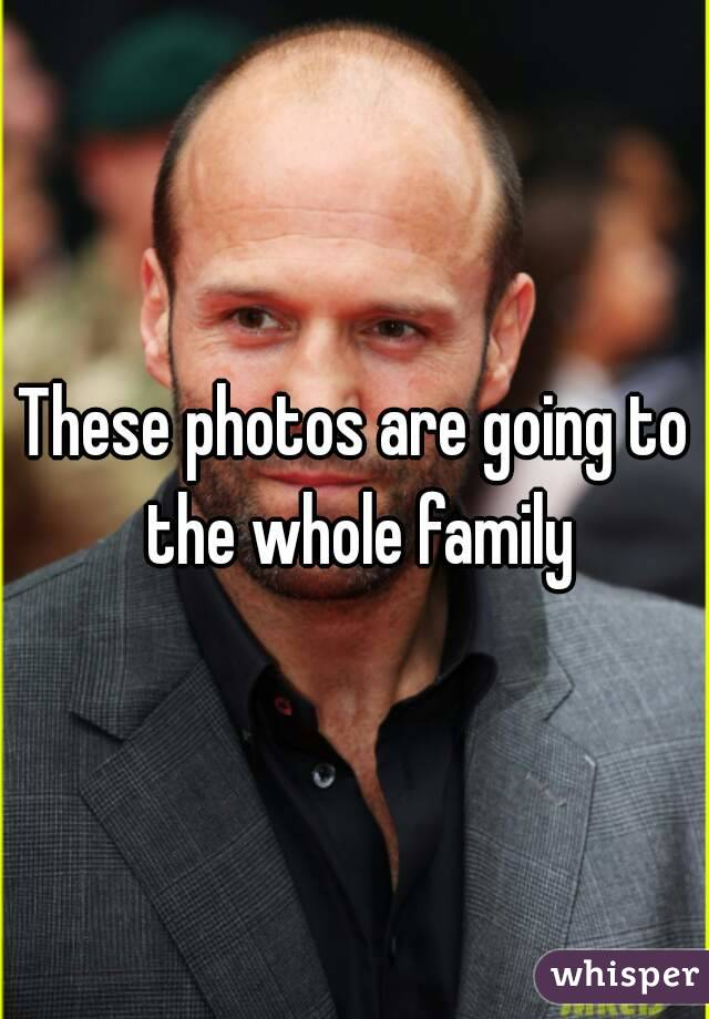 These photos are going to the whole family