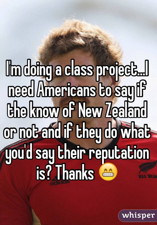 I'm doing a class project...I need Americans to say if the know of New Zealand or not and if they do what you'd say their reputation is? Thanks 😁