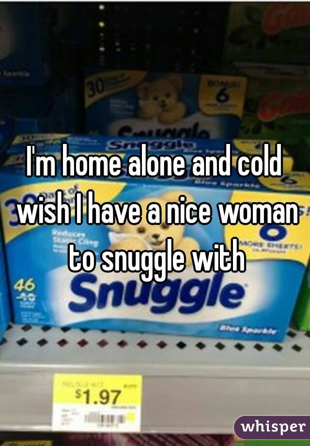 I'm home alone and cold wish I have a nice woman to snuggle with