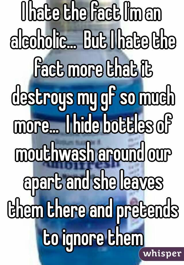 I hate the fact I'm an alcoholic...  But I hate the fact more that it destroys my gf so much more...  I hide bottles of mouthwash around our apart and she leaves them there and pretends to ignore them