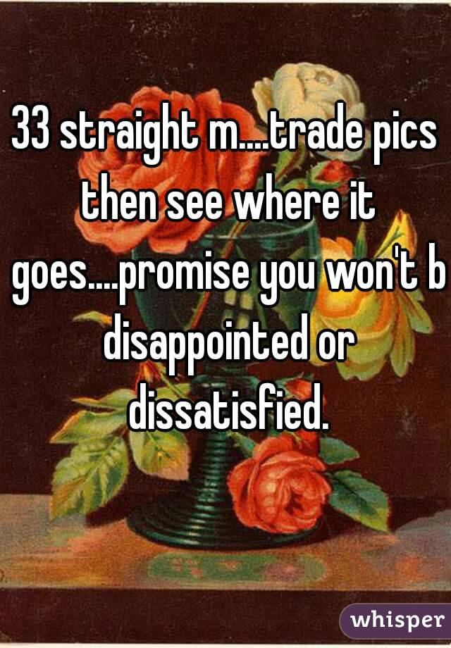 33 straight m....trade pics then see where it goes....promise you won't b disappointed or dissatisfied.
