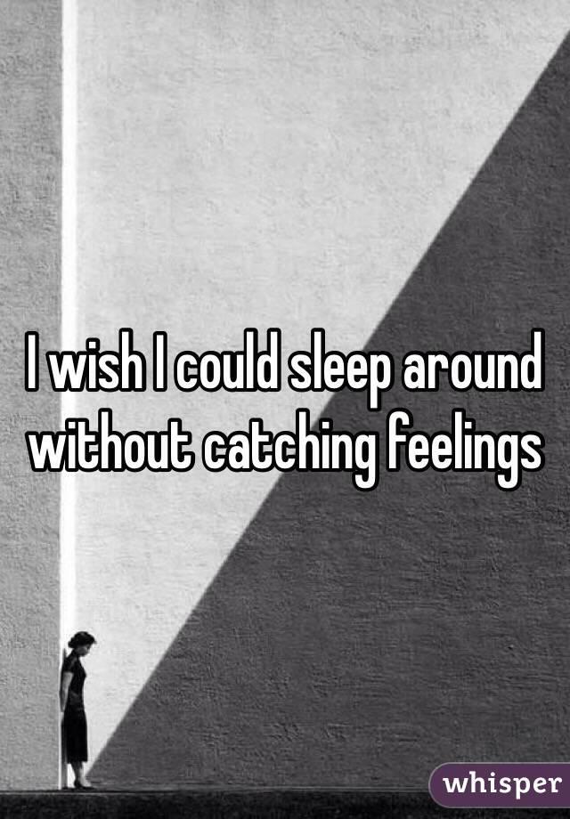 I wish I could sleep around without catching feelings