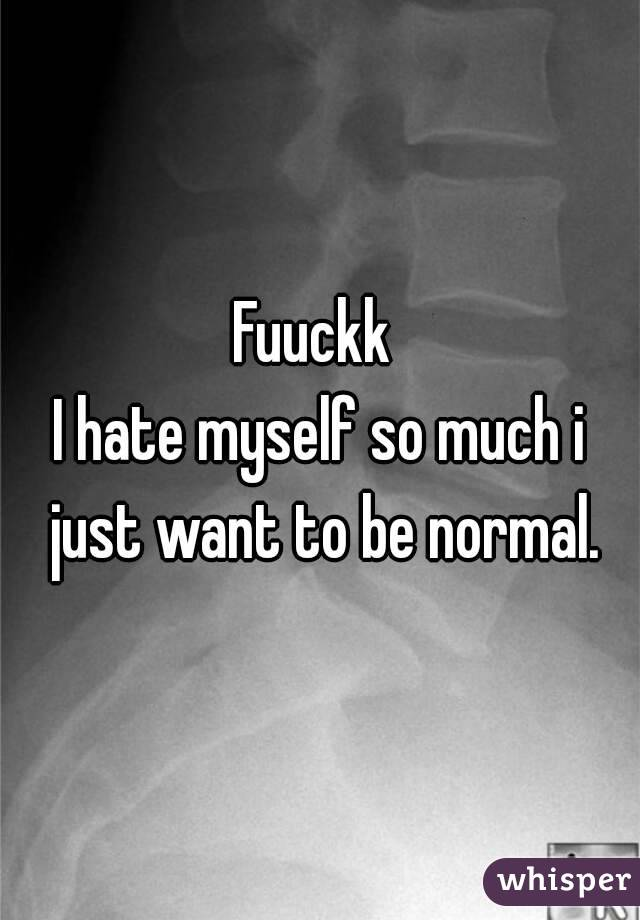 Fuuckk  I hate myself so much i just want to be normal.