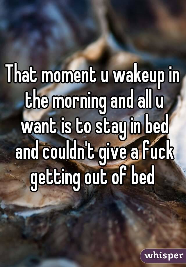 That moment u wakeup in the morning and all u want is to stay in bed and couldn't give a fuck getting out of bed