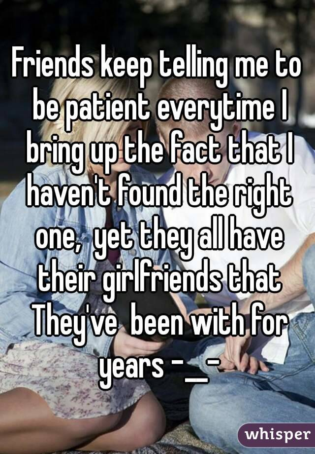 Friends keep telling me to be patient everytime I bring up the fact that I haven't found the right one,  yet they all have their girlfriends that They've  been with for years -__-