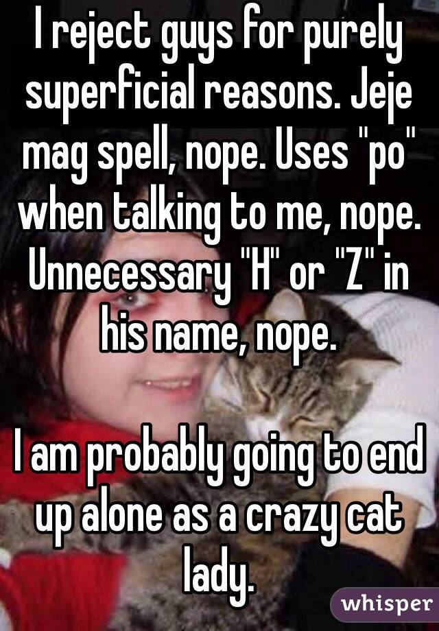"I reject guys for purely superficial reasons. Jeje mag spell, nope. Uses ""po"" when talking to me, nope. Unnecessary ""H"" or ""Z"" in his name, nope.   I am probably going to end up alone as a crazy cat lady."